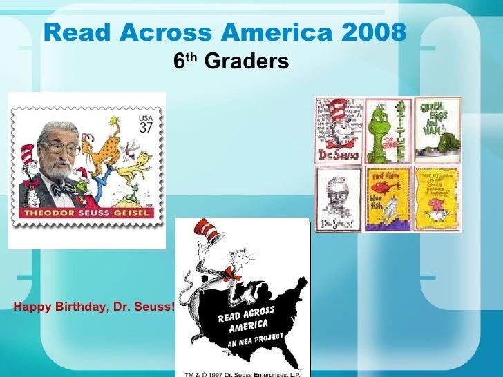 Read Across America 2008 6 th  Graders Happy Birthday,Dr. Seuss!