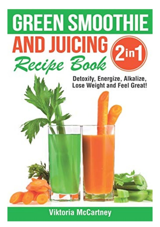 download or read Green Smoothie and Juicing Recipe Book: Detoxify, Energize, Alkalize, Lose Weight and Feel Great!