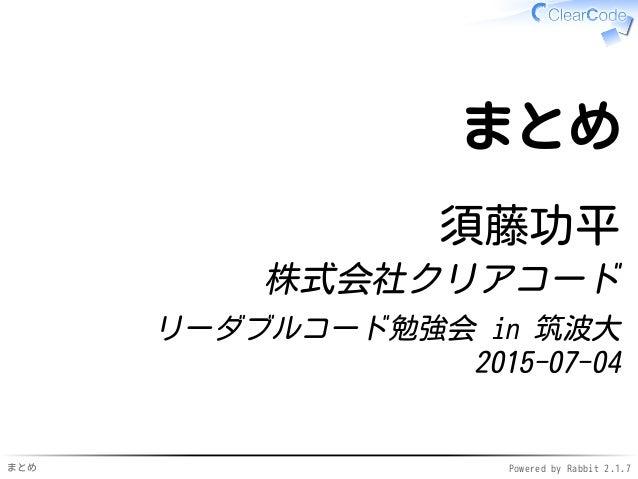 まとめ Powered by Rabbit 2.1.7 まとめ 須藤功平 株式会社クリアコード リーダブルコード勉強会 in 筑波大 2015-07-04