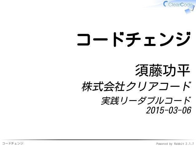 コードチェンジ Powered by Rabbit 2.1.7 コードチェンジ 須藤功平 株式会社クリアコード 実践リーダブルコード 2015-03-06