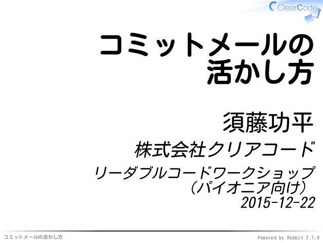 コミットメールの活かし方 Powered by Rabbit 2.1.9 コミットメールの 活かし方 須藤功平 株式会社クリアコード リーダブルコードワークショップ (パイオニア向け) 2015-12-22