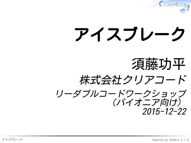 アイスブレーク Powered by Rabbit 2.1.9 アイスブレーク 須藤功平 株式会社クリアコード リーダブルコードワークショップ (パイオニア向け) 2015-12-22