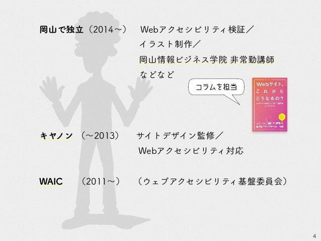 4 岡山で独立(2014~) Webアクセシビリティ検証/ イラスト制作/ 岡山情報ビジネス学院 非常勤講師 などなど キヤノン (~2013)  サイトデザイン監修/ Webアクセシビリティ対応 WAIC  (2011~) (ウェブアクセシビ...