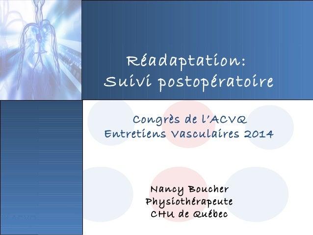 Réadaptation: Suivi postopératoire Congrès de l'ACVQ Entretiens Vasculaires 2014 Nancy Boucher Physiothérapeute CHU de Qué...