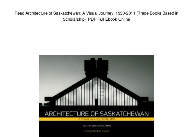 Read Architecture of Saskatchewan: A Visual Journey, 1930-2011 (Trade Books Based in Scholarship) PDF Full Ebook Online
