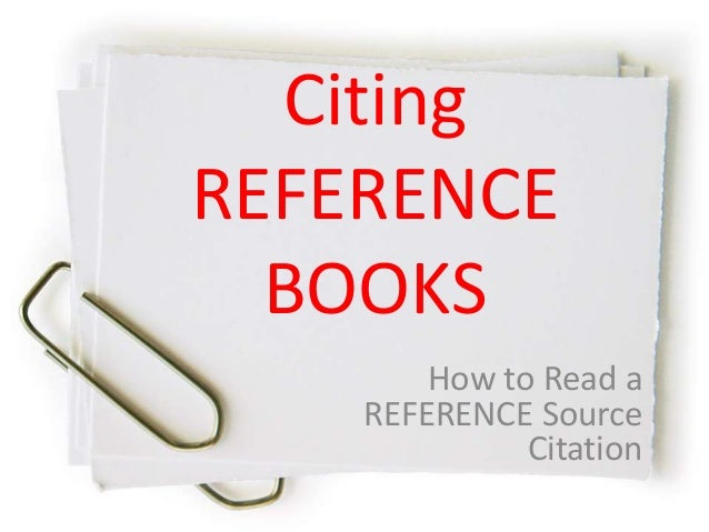 Citing REFERENCE BOOKS How to Read a REFERENCE Source Citation