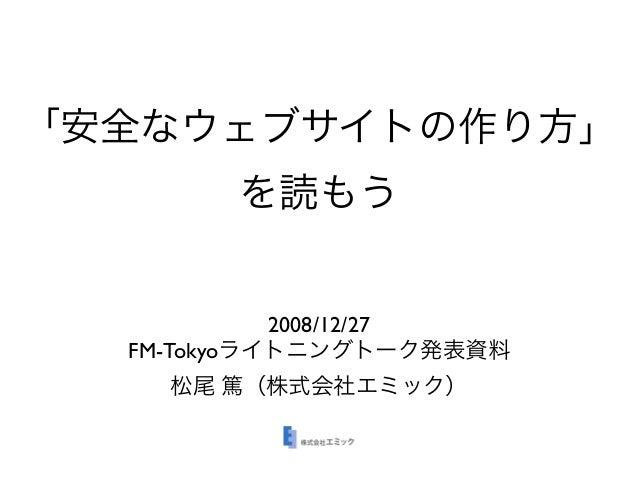 「安全なウェブサイトの作り方」 を読もう 2008/12/27 FM-Tokyoライトニングトーク発表資料 松尾 篤(株式会社エミック)
