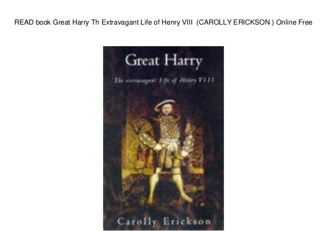 READ book Great Harry Th Extravagant Life of Henry VIII (CAROLLY ERICKSON ) Online Free