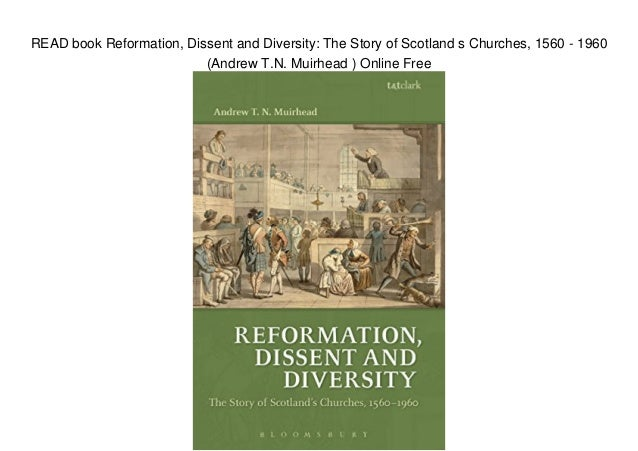 READ book Reformation, Dissent and Diversity: The Story of Scotland s Churches, 1560 - 1960 (Andrew T.N. Muirhead ) Online...