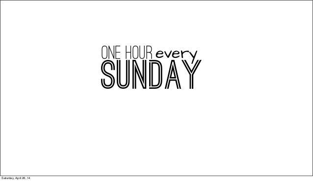 SUNDAY one hourevery Saturday, April 26, 14