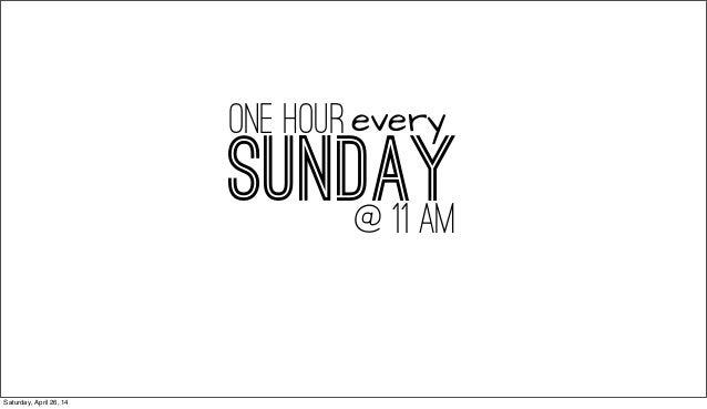SUNDAY@ 11 AM one hourevery Saturday, April 26, 14