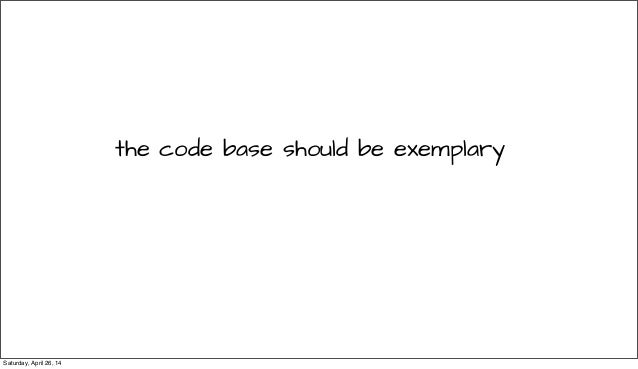 the code base should be exemplary Saturday, April 26, 14