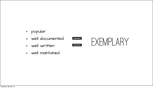 • popular • well documented • well written • well maintained exemplary = Saturday, April 26, 14