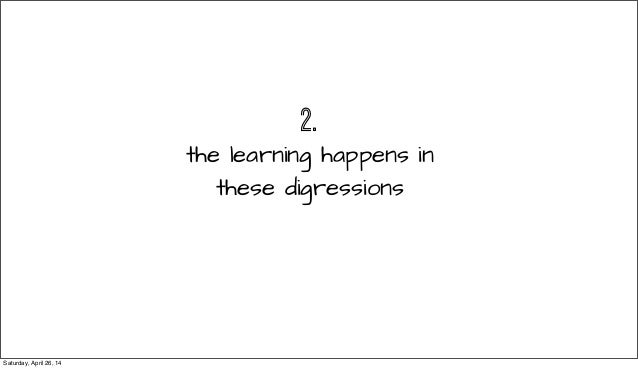 2. the learning happens in these digressions Saturday, April 26, 14