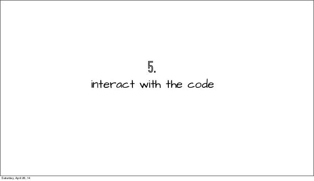 5. interact with the code Saturday, April 26, 14