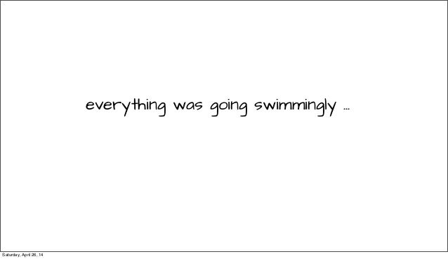 everything was going swimmingly ... Saturday, April 26, 14
