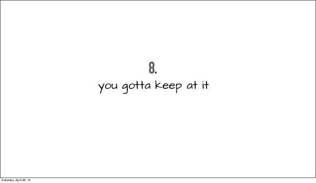 8. you gotta keep at it Saturday, April 26, 14