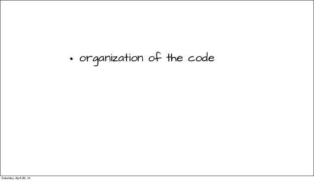 • organization of the code Saturday, April 26, 14