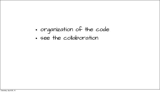 • organization of the code • see the collaboration Saturday, April 26, 14