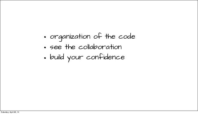 • organization of the code • see the collaboration • build your confidence Saturday, April 26, 14