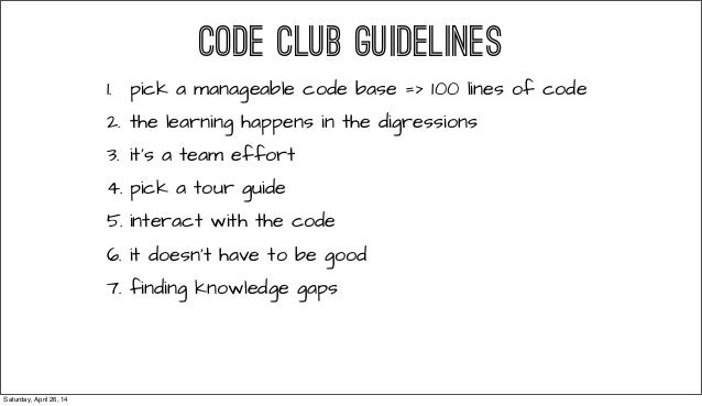 CODE CLUB GUIDELINES 1. pick a manageable code base => 100 lines of code 2. the learning happens in the digressions 3. it'...