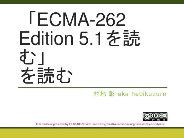 「ECMA-262  Edition 5.1を読  む」  を読む  村地彰aka hebikuzure  This material provided by CC BY-NC-ND 4.0. See http://creativecommon...