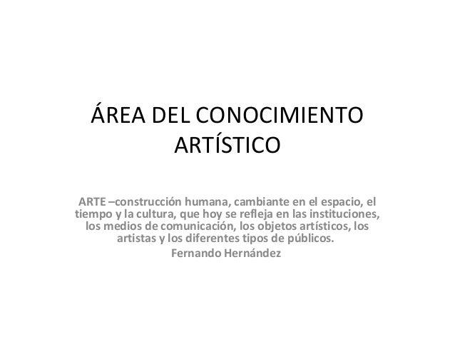 ÁREA DEL CONOCIMIENTO ARTÍSTICO ARTE –construcción humana, cambiante en el espacio, el tiempo y la cultura, que hoy se ref...