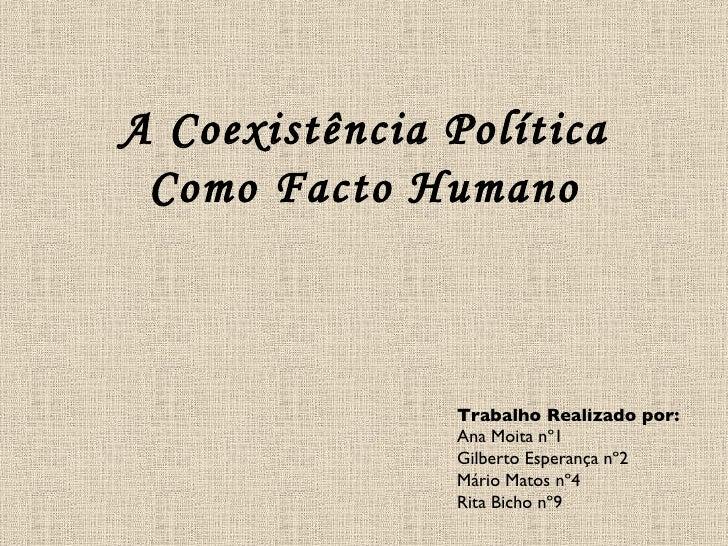 A Coexistência Política Como Facto Humano Trabalho Realizado por:  Ana Moita nº1 Gilberto Esperança nº2 Mário Matos nº4 Ri...