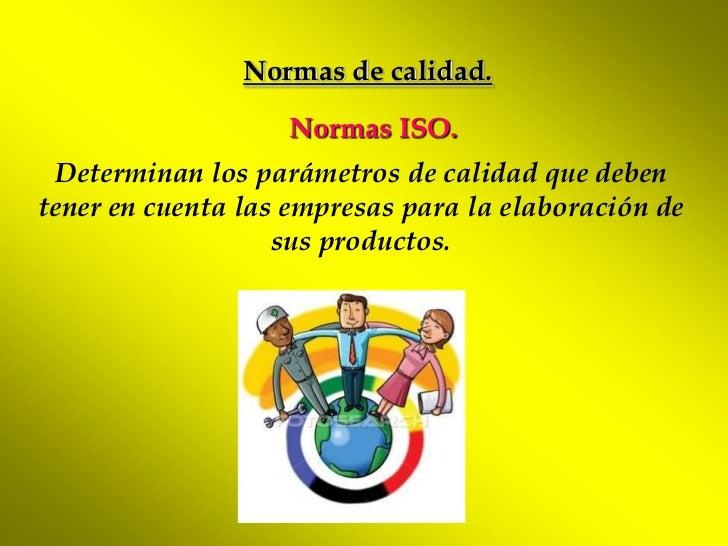 Normas de calidad.                   Normas ISO. Determinan los parámetros de calidad que debentener en cuenta las empresa...