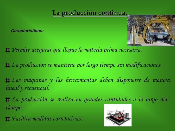 La producción continua.  Características:  Permite asegurar que llegue la materia prima necesaria.  La producción se manti...