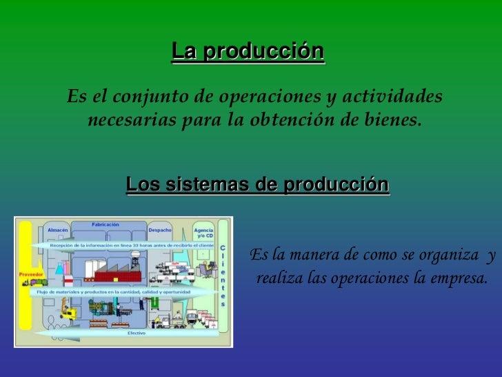 La producciónEs el conjunto de operaciones y actividades  necesarias para la obtención de bienes.      Los sistemas de pro...