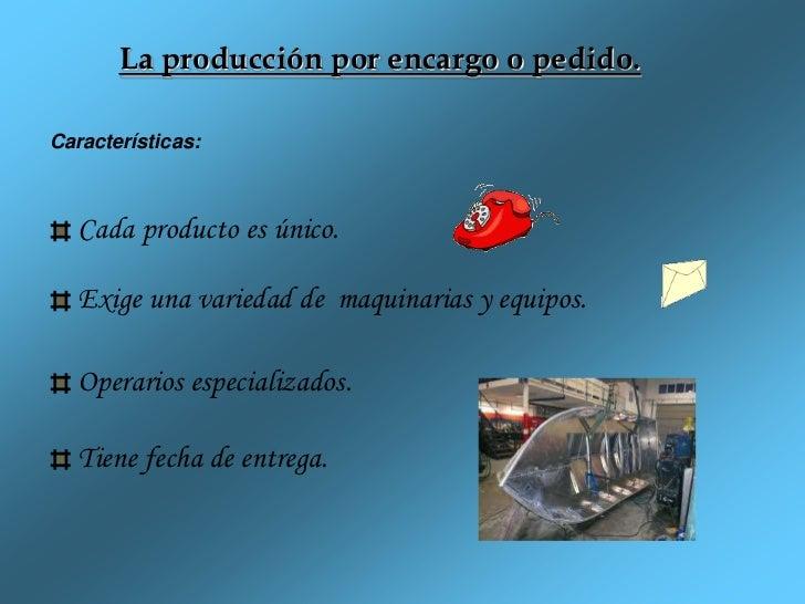 La producción por encargo o pedido.Características:   Cada producto es único.   Exige una variedad de maquinarias y equipo...