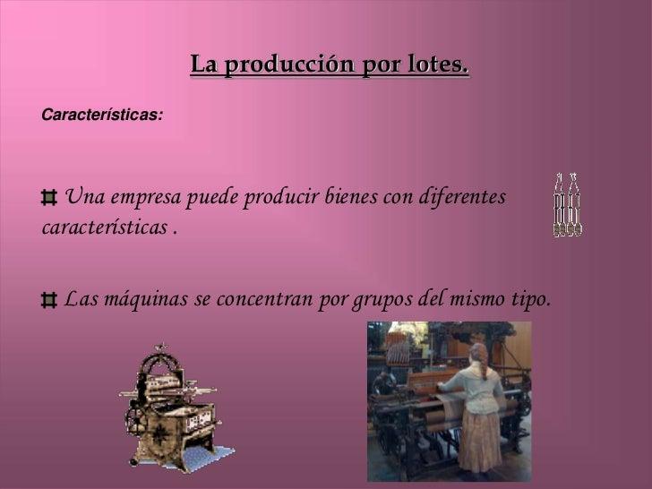 La producción por lotes.Características:   Una empresa puede producir bienes con diferentescaracterísticas .   Las máquina...