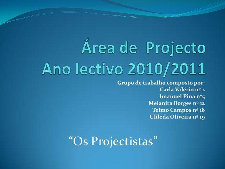 Área de  ProjectoAno lectivo 2010/2011<br />Grupo de trabalho composto por:<br />Carla Valério nº 2<br />Imanuel Pina nº5<...