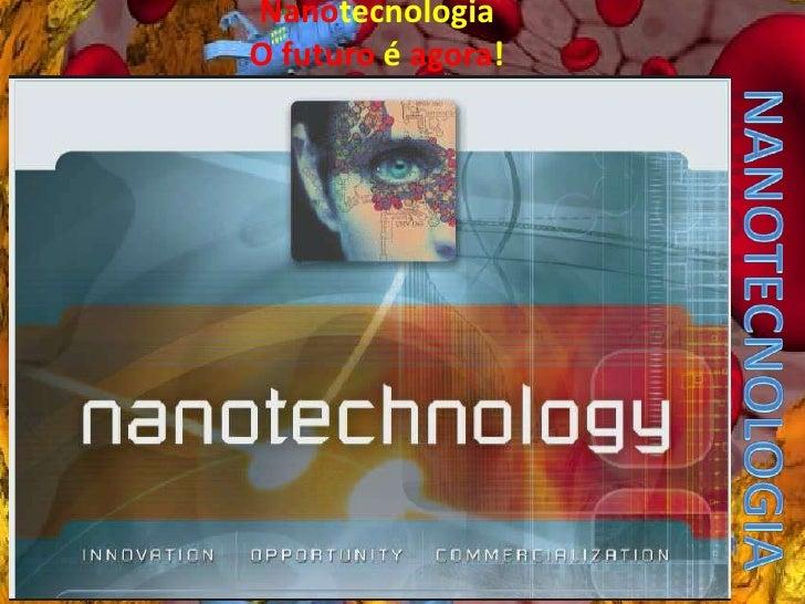 NanotecnologiaO futuro é agora!<br />Nanotecnologia<br />