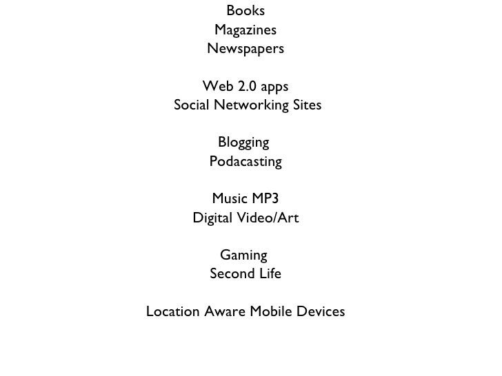 Books Magazines Newspapers Web 2.0 apps Social Networking Sites Blogging  Podacasting Music MP3 Digital Video/Art Gaming  ...