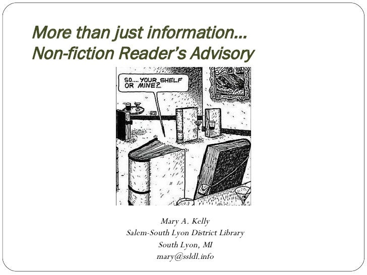 More than just information… Non-fiction Reader's Advisory Mary A. Kelly Salem-South Lyon District Library South Lyon, MI [...