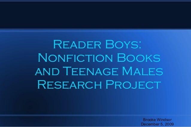 Reader Boys: Nonfiction Books and Teenage Males Research Project Brooke Windsor December 5, 2009
