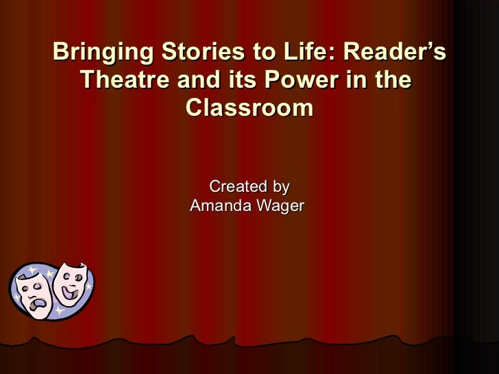 Bringing Stories to Life: Reader 's Theatre and its Power in the  Classroom Created by Amanda Wager