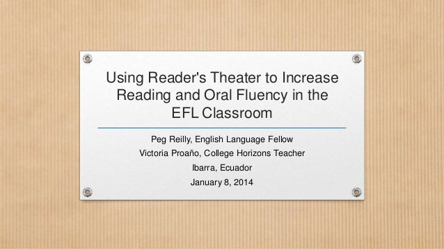 Using Reader's Theater to Increase Reading and Oral Fluency in the EFL Classroom Peg Reilly, English Language Fellow Victo...