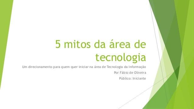 5 mitos da área de tecnologia Um direcionamento para quem quer iniciar na área de Tecnologia da Informação Por Fábio de Ol...