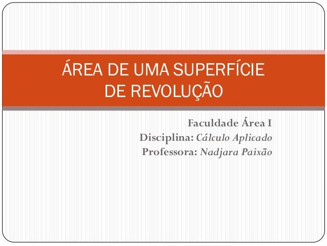 Faculdade Área I Disciplina: Cálculo Aplicado Professora: Nadjara Paixão ÁREA DE UMA SUPERFÍCIE DE REVOLUÇÃO