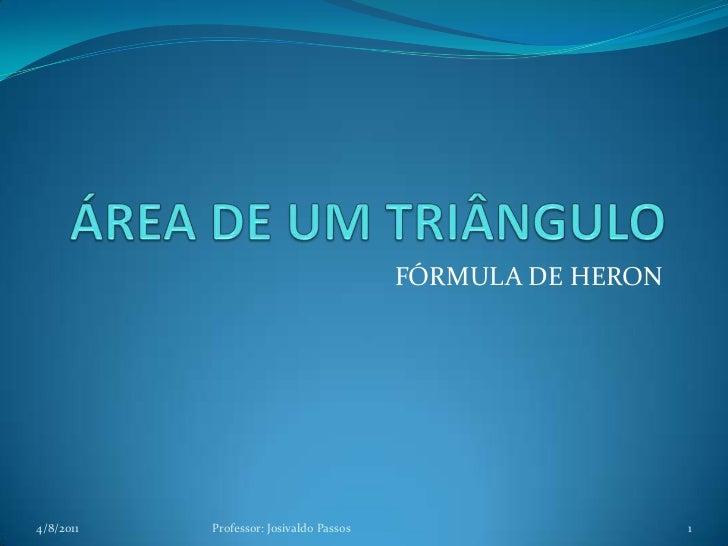 ÁREA DE UM TRIÂNGULO<br />FÓRMULA DE HERON<br />4/8/2011<br />1<br />Professor: Josivaldo Passos<br />