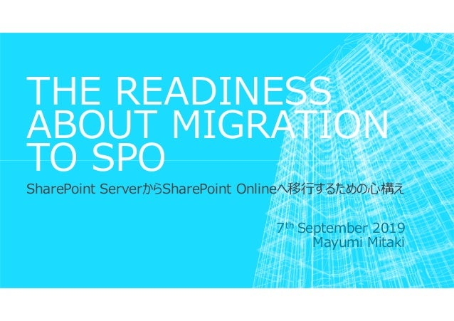 THE READINESS ABOUT MIGRATION TO SPO SharePoint ServerからSharePoint Onlineへ移⾏するための心構え 7th September 2019 Mayumi Mitaki