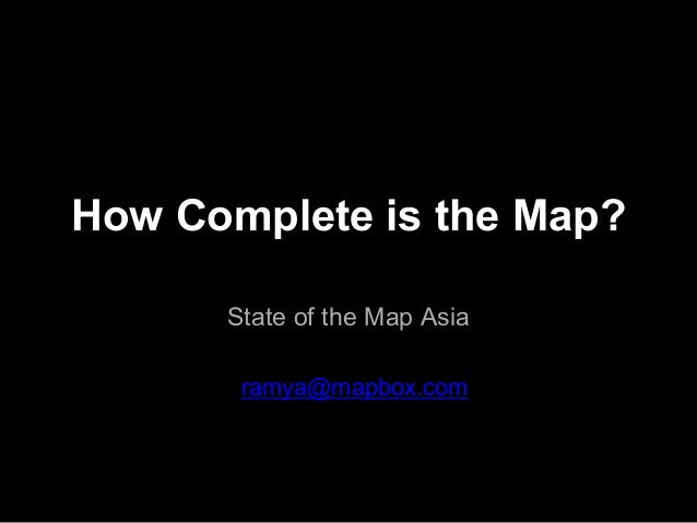 How Complete is the Map? State of the Map Asia ramya@mapbox.com