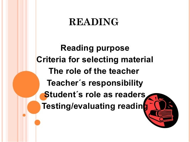 READING Reading purpose Criteria for selecting material The role of the teacher Teacher´s responsibility Student´s role as...