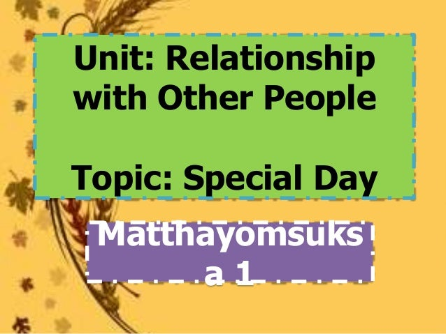 Unit: Relationshipwith Other PeopleTopic: Special Day Matthayomsuks      a1