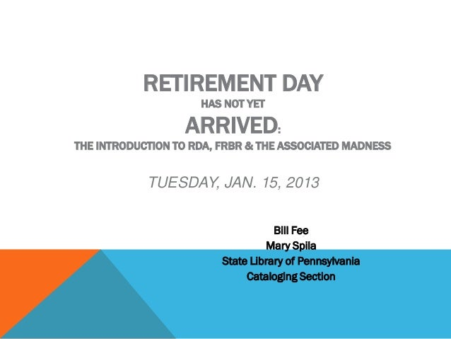 RETIREMENT DAY                     HAS NOT YET                  ARRIVED:THE INTRODUCTION TO RDA, FRBR & THE ASSOCIATED MAD...