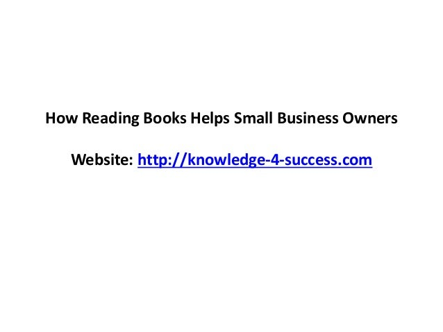 How Reading Books Helps Small Business Owners Website: http://knowledge-4-success.com