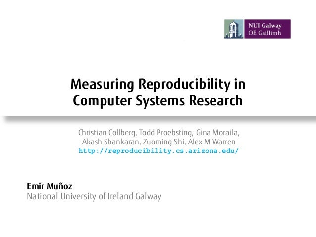 Measuring Reproducibility in Computer Systems Research Emir Muñoz National University of Ireland Galway Christian Collberg...